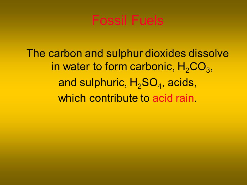 Fossil Fuels The carbon and sulphur dioxides dissolve in water to form carbonic, H 2 CO 3, and sulphuric, H 2 SO 4, acids, which contribute to acid rain.