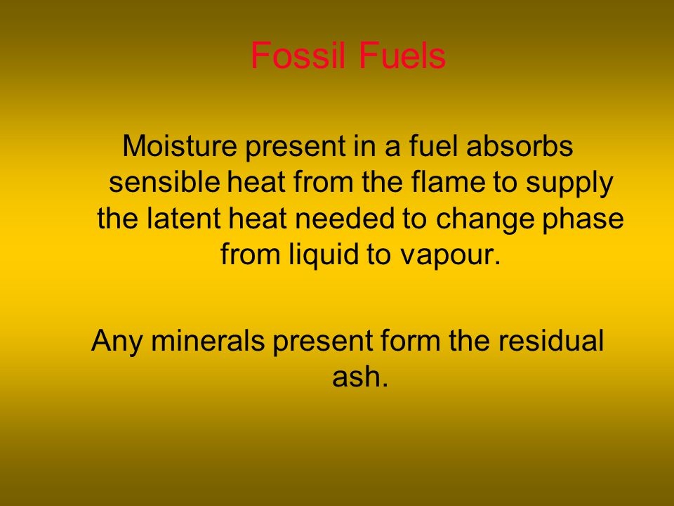 Fossil Fuels Moisture present in a fuel absorbs sensible heat from the flame to supply the latent heat needed to change phase from liquid to vapour.