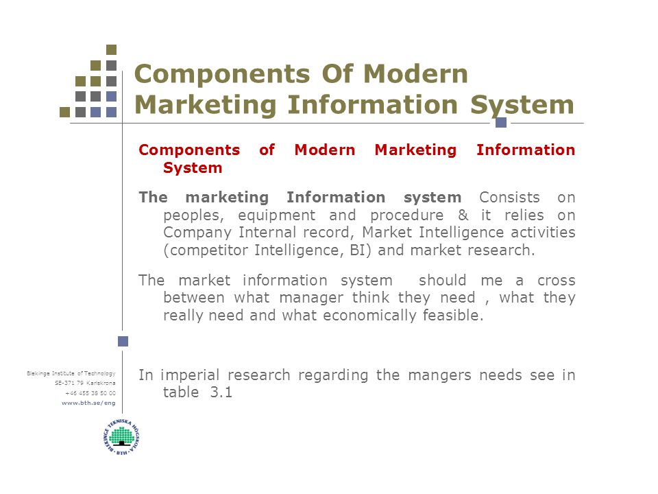 Blekinge Institute of Technology SE-371 79 Karlskrona +46 455 38 50 00 www.bth.se/eng Components Of Modern Marketing Information System Components of Modern Marketing Information System The marketing Information system Consists on peoples, equipment and procedure & it relies on Company Internal record, Market Intelligence activities (competitor Intelligence, BI) and market research.
