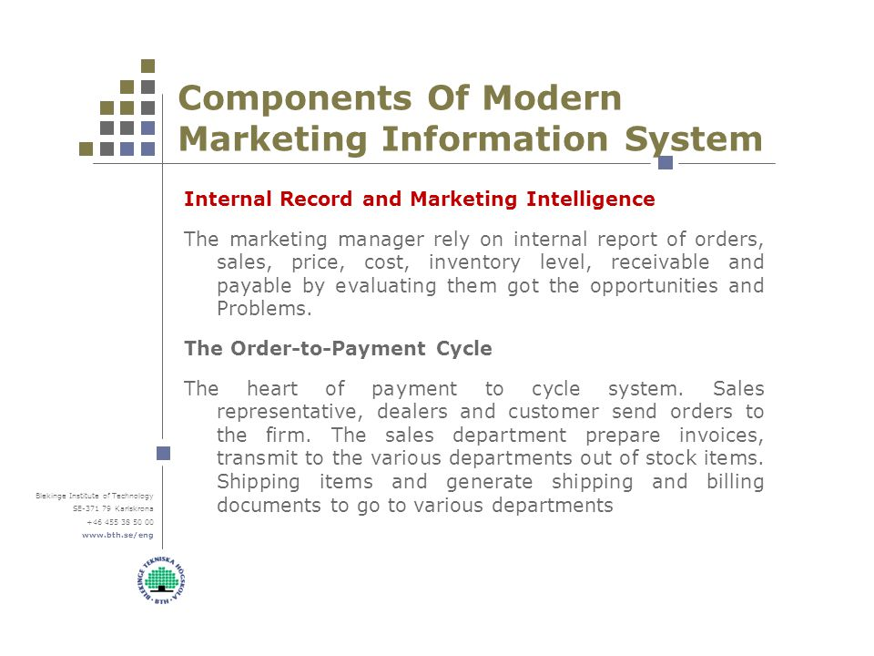 Blekinge Institute of Technology SE-371 79 Karlskrona +46 455 38 50 00 www.bth.se/eng Components Of Modern Marketing Information System Internal Record and Marketing Intelligence The marketing manager rely on internal report of orders, sales, price, cost, inventory level, receivable and payable by evaluating them got the opportunities and Problems.