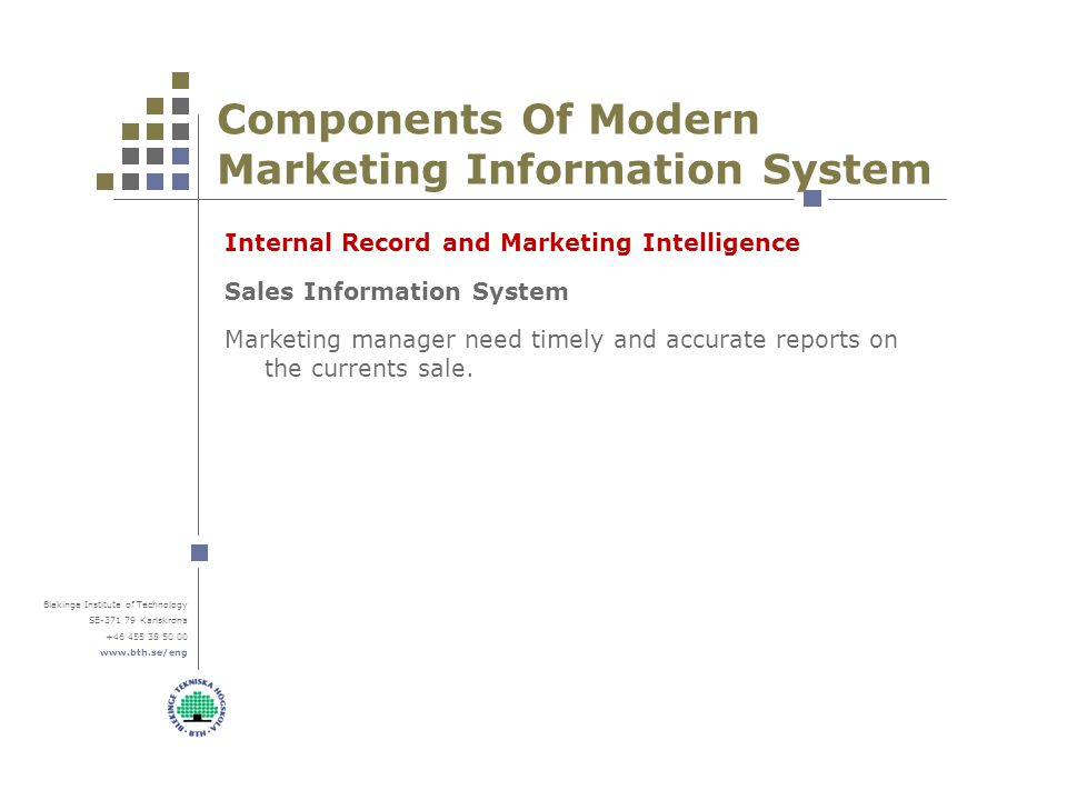 Blekinge Institute of Technology SE-371 79 Karlskrona +46 455 38 50 00 www.bth.se/eng Components Of Modern Marketing Information System Internal Record and Marketing Intelligence Sales Information System Marketing manager need timely and accurate reports on the currents sale.