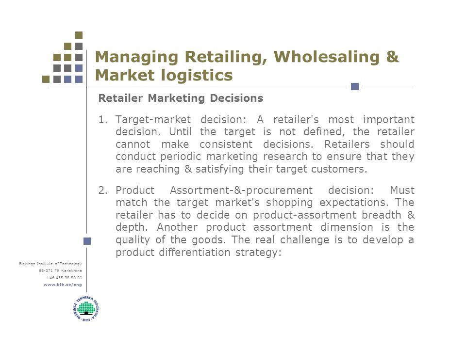 Blekinge Institute of Technology SE-371 79 Karlskrona +46 455 38 50 00 www.bth.se/eng Managing Retailing, Wholesaling & Market logistics Retailer Marketing Decisions 1.Target-market decision: A retailer s most important decision.