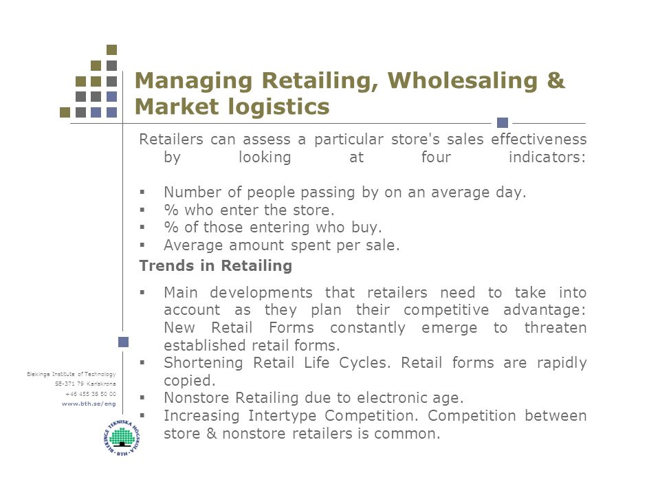 Blekinge Institute of Technology SE-371 79 Karlskrona +46 455 38 50 00 www.bth.se/eng Managing Retailing, Wholesaling & Market logistics Retailers can assess a particular store s sales effectiveness by looking at four indicators:  Number of people passing by on an average day.