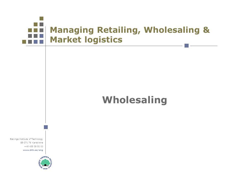 Blekinge Institute of Technology SE-371 79 Karlskrona +46 455 38 50 00 www.bth.se/eng Managing Retailing, Wholesaling & Market logistics Wholesaling