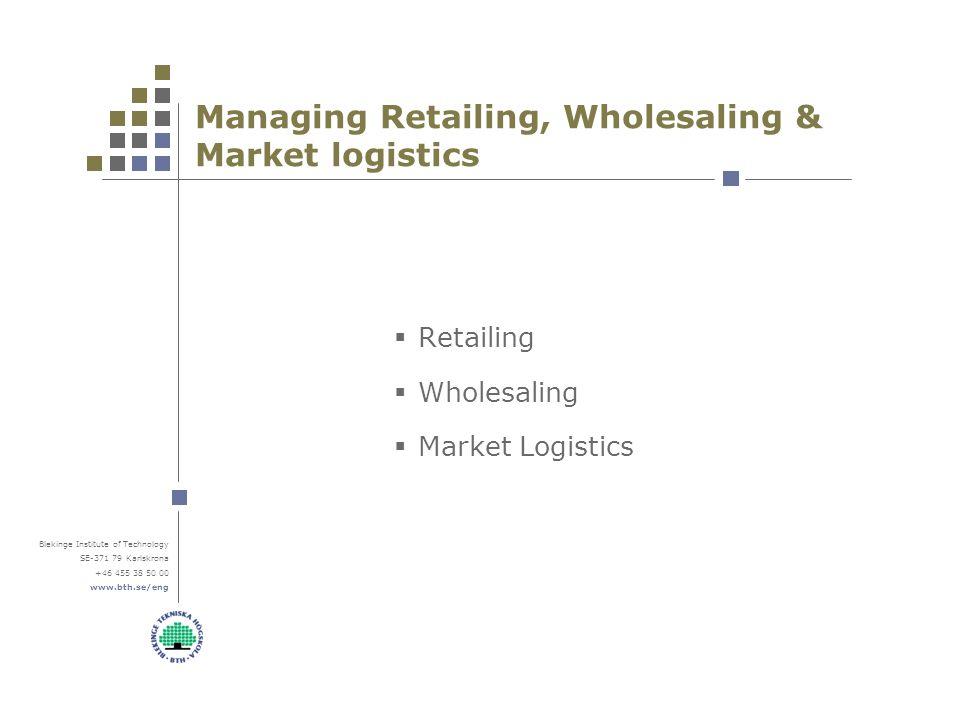 Blekinge Institute of Technology SE-371 79 Karlskrona +46 455 38 50 00 www.bth.se/eng Managing Retailing, Wholesaling & Market logistics  Retailing  Wholesaling  Market Logistics