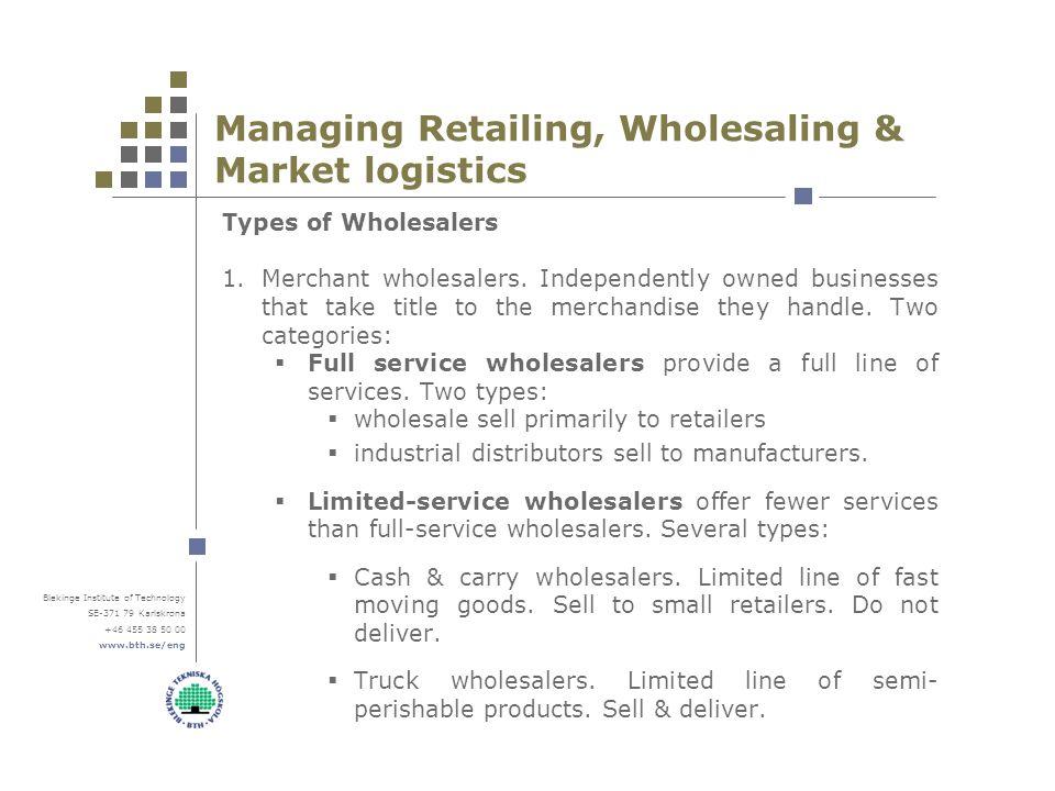 Blekinge Institute of Technology SE-371 79 Karlskrona +46 455 38 50 00 www.bth.se/eng Managing Retailing, Wholesaling & Market logistics Types of Wholesalers 1.Merchant wholesalers.