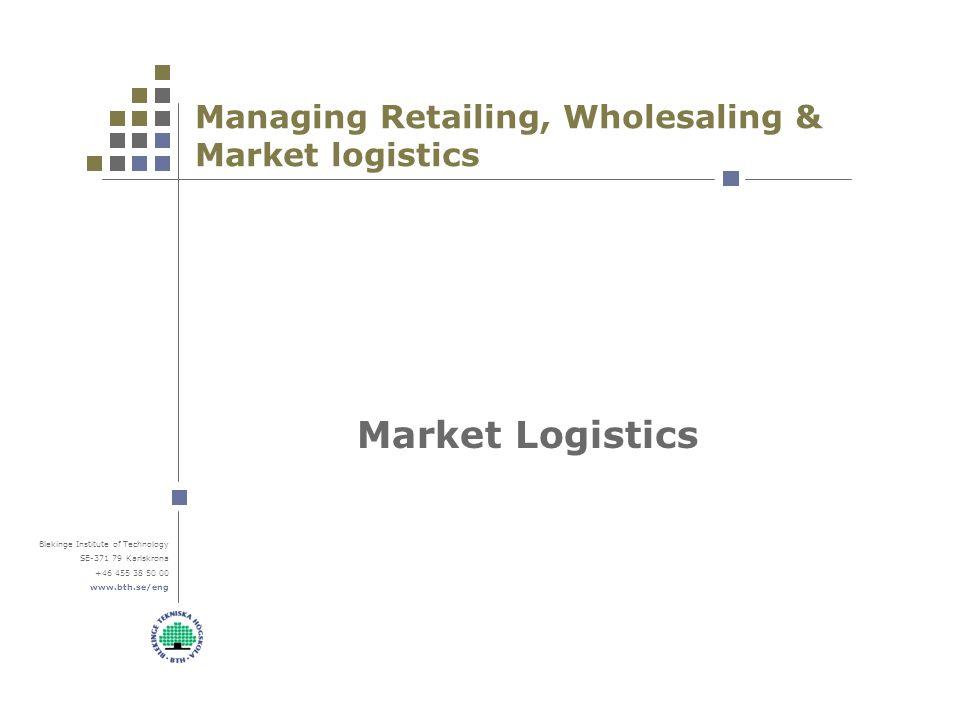 Blekinge Institute of Technology SE-371 79 Karlskrona +46 455 38 50 00 www.bth.se/eng Managing Retailing, Wholesaling & Market logistics Market Logistics