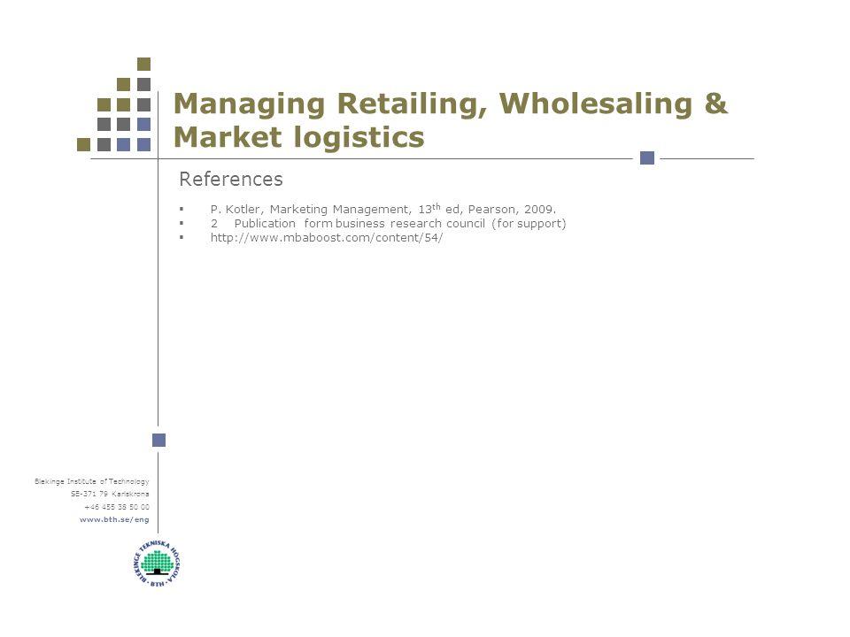 Blekinge Institute of Technology SE-371 79 Karlskrona +46 455 38 50 00 www.bth.se/eng Managing Retailing, Wholesaling & Market logistics References  P.
