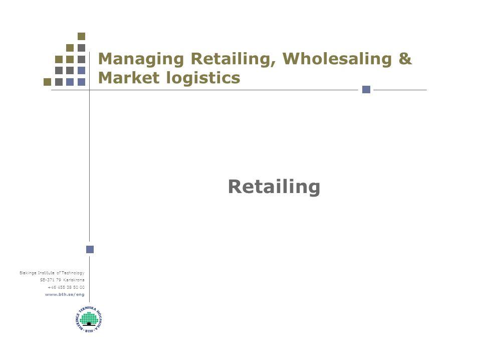 Blekinge Institute of Technology SE-371 79 Karlskrona +46 455 38 50 00 www.bth.se/eng Managing Retailing, Wholesaling & Market logistics Retailing