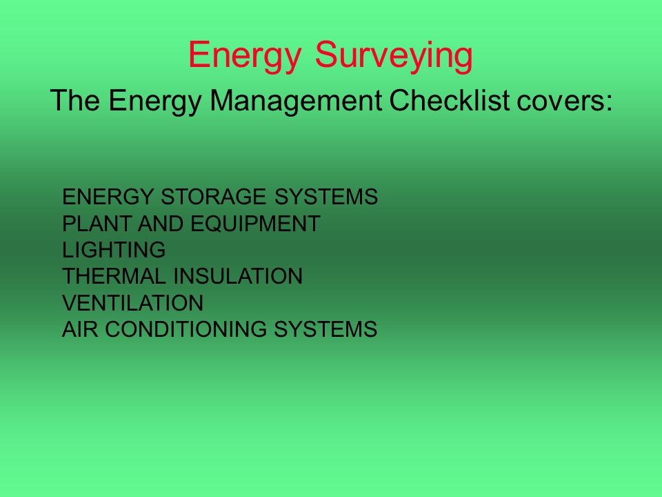 Energy Surveying The Energy Management Checklist covers: ENERGY STORAGE SYSTEMS PLANT AND EQUIPMENT LIGHTING THERMAL INSULATION VENTILATION AIR CONDIT
