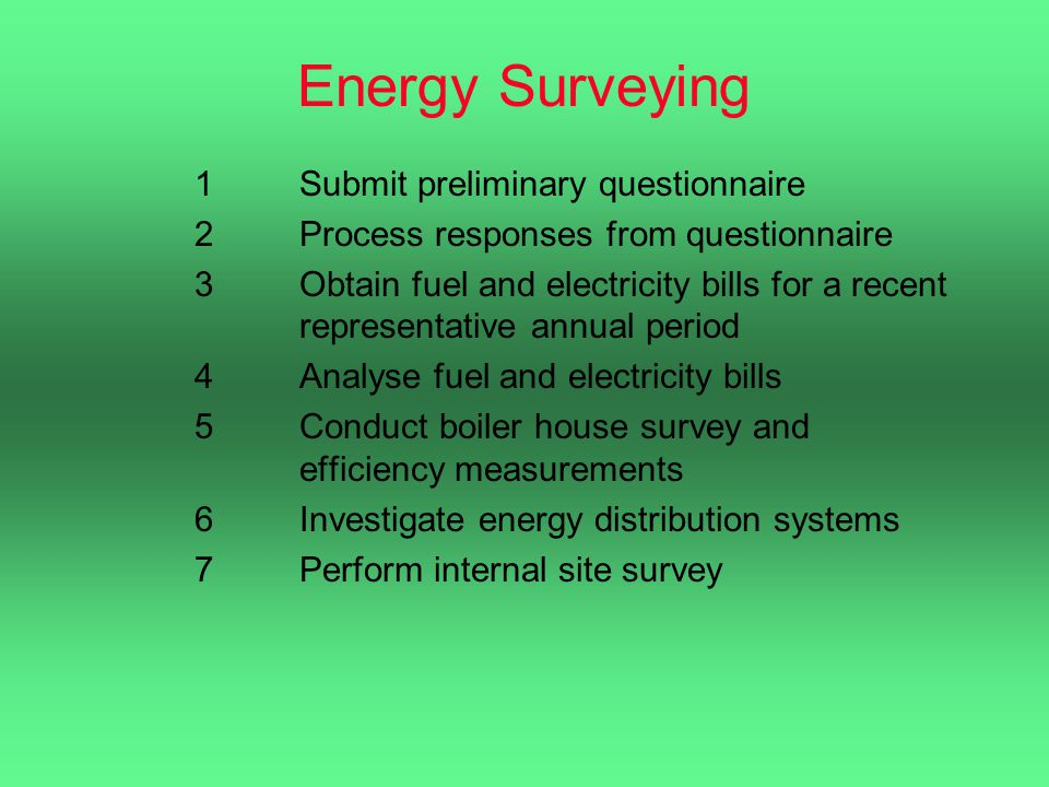 Energy Surveying 1Submit preliminary questionnaire 2Process responses from questionnaire 3Obtain fuel and electricity bills for a recent representative annual period 4Analyse fuel and electricity bills 5Conduct boiler house survey and efficiency measurements 6Investigate energy distribution systems 7Perform internal site survey