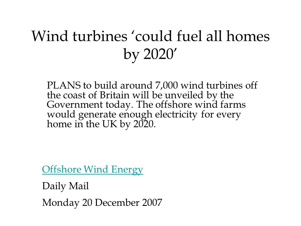 Wind turbines 'could fuel all homes by 2020' Offshore Wind Energy Daily Mail Monday 20 December 2007 PLANS to build around 7,000 wind turbines off the coast of Britain will be unveiled by the Government today.