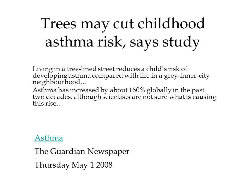 Trees may cut childhood asthma risk, says study Asthma The Guardian Newspaper Thursday May 1 2008 Living in a tree-lined street reduces a child's risk of developing asthma compared with life in a grey-inner-city neighbourhood… Asthma has increased by about 160% globally in the past two decades, although scientists are not sure what is causing this rise…