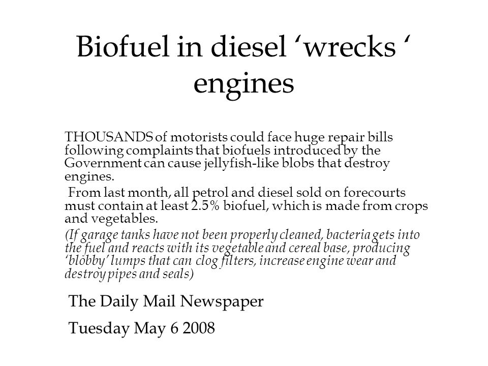 Biofuel in diesel 'wrecks ' engines The Daily Mail Newspaper Tuesday May 6 2008 THOUSANDS of motorists could face huge repair bills following complaints that biofuels introduced by the Government can cause jellyfish-like blobs that destroy engines.