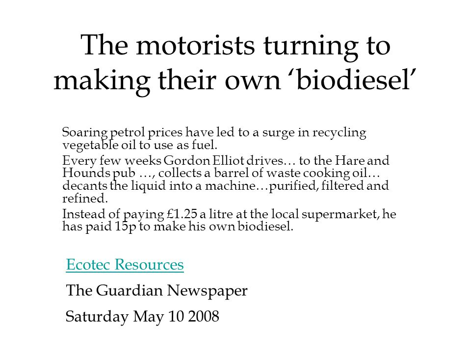 The motorists turning to making their own 'biodiesel' The Guardian Newspaper Saturday May 10 2008 Soaring petrol prices have led to a surge in recycling vegetable oil to use as fuel.