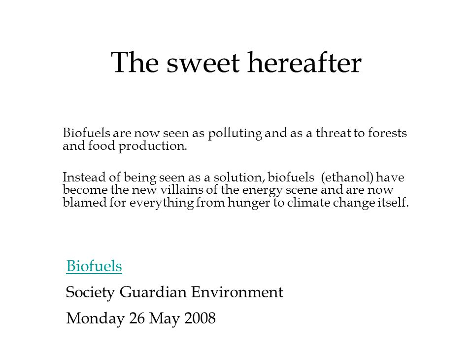 The sweet hereafter Biofuels Society Guardian Environment Monday 26 May 2008 Biofuels are now seen as polluting and as a threat to forests and food production.