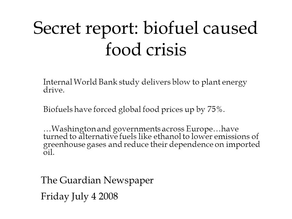 Secret report: biofuel caused food crisis The Guardian Newspaper Friday July 4 2008 Internal World Bank study delivers blow to plant energy drive.