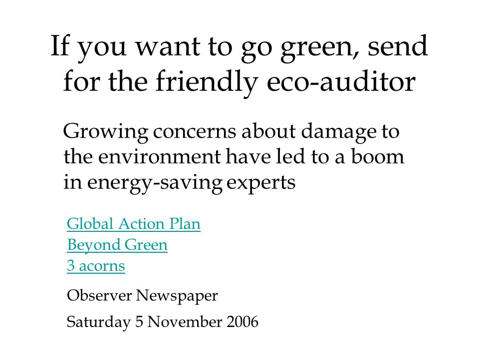 If you want to go green, send for the friendly eco-auditor Growing concerns about damage to the environment have led to a boom in energy-saving experts Global Action Plan Beyond Green 3 acorns Observer Newspaper Saturday 5 November 2006