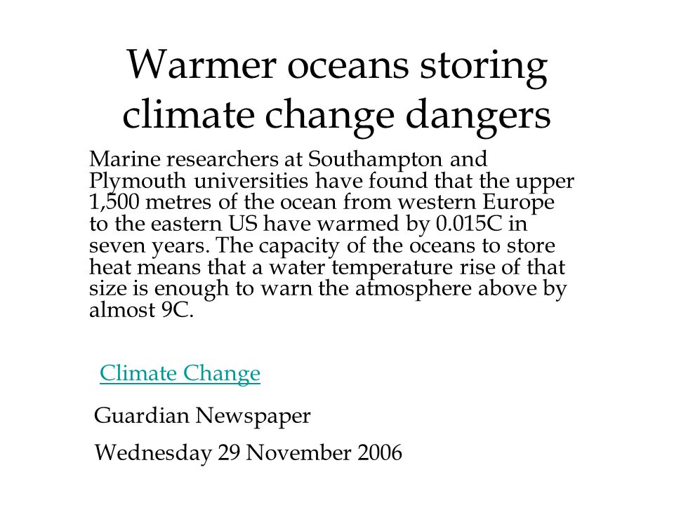 Warmer oceans storing climate change dangers Marine researchers at Southampton and Plymouth universities have found that the upper 1,500 metres of the ocean from western Europe to the eastern US have warmed by 0.015C in seven years.