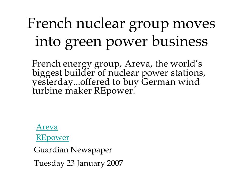 French nuclear group moves into green power business French energy group, Areva, the world's biggest builder of nuclear power stations, yesterday...offered to buy German wind turbine maker REpower.