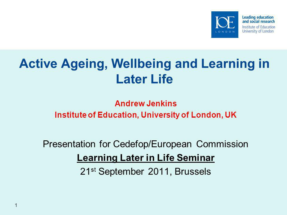 1 Active Ageing, Wellbeing and Learning in Later Life Andrew Jenkins Institute of Education, University of London, UK Presentation for Cedefop/European Commission Learning Later in Life Seminar 21 st September 2011, Brussels