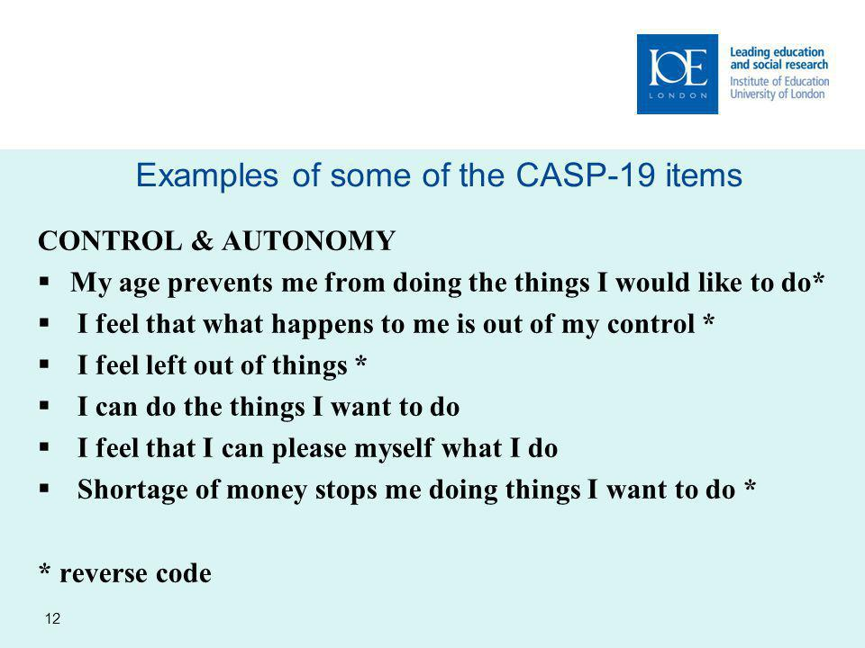 Examples of some of the CASP-19 items 12 CONTROL & AUTONOMY  My age prevents me from doing the things I would like to do*  I feel that what happens to me is out of my control *  I feel left out of things *  I can do the things I want to do  I feel that I can please myself what I do  Shortage of money stops me doing things I want to do * * reverse code