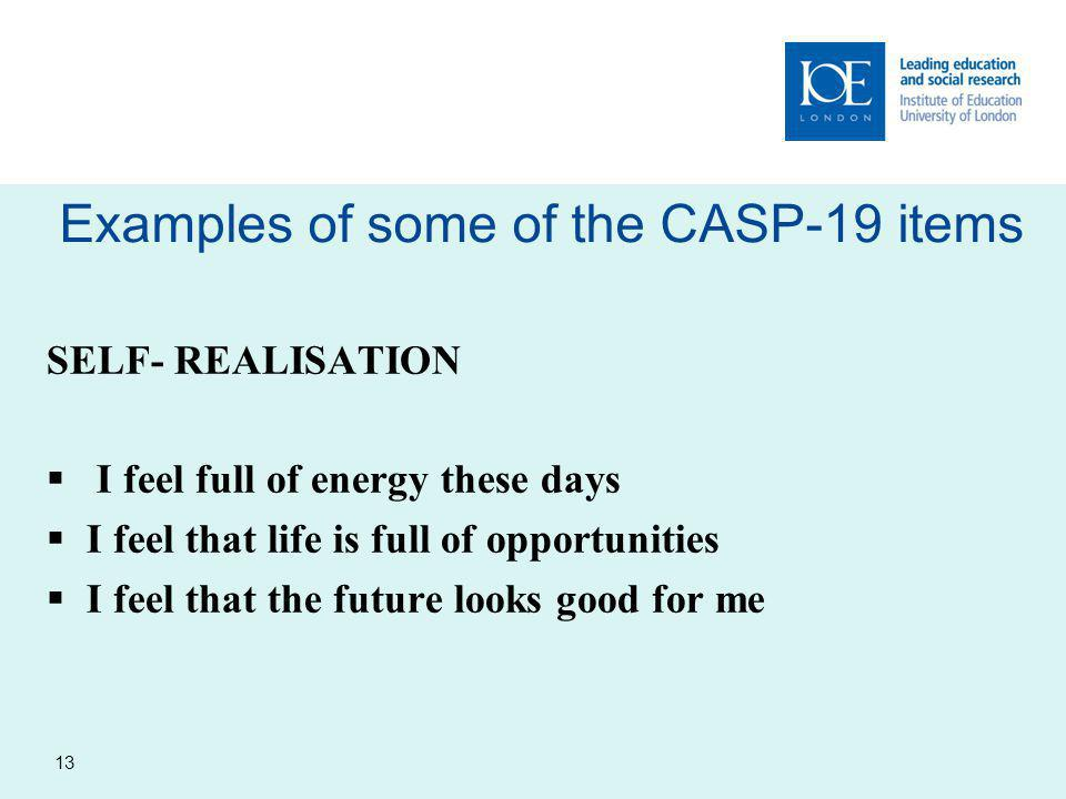 Examples of some of the CASP-19 items 13 SELF- REALISATION  I feel full of energy these days  I feel that life is full of opportunities  I feel that the future looks good for me