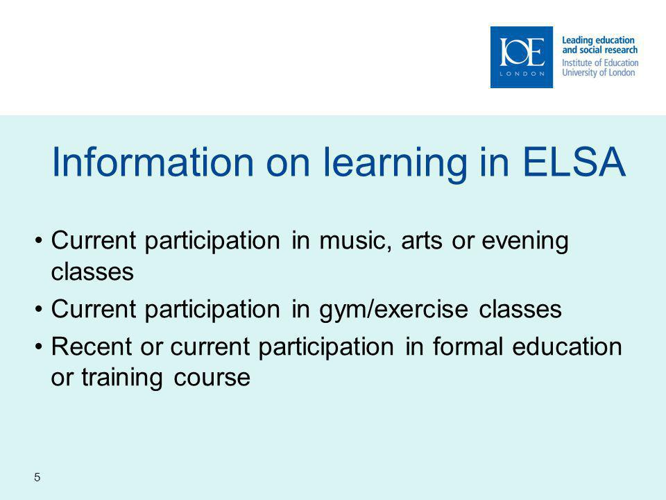 5 Information on learning in ELSA Current participation in music, arts or evening classes Current participation in gym/exercise classes Recent or current participation in formal education or training course