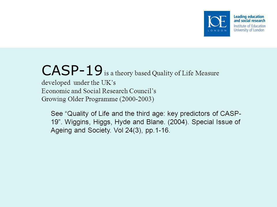 CASP-19 is a theory based Quality of Life Measure developed under the UK's Economic and Social Research Council's Growing Older Programme (2000-2003) See Quality of Life and the third age: key predictors of CASP- 19 .
