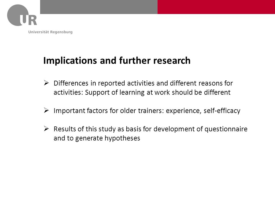 Implications and further research  Differences in reported activities and different reasons for activities: Support of learning at work should be different  Important factors for older trainers: experience, self-efficacy  Results of this study as basis for development of questionnaire and to generate hypotheses