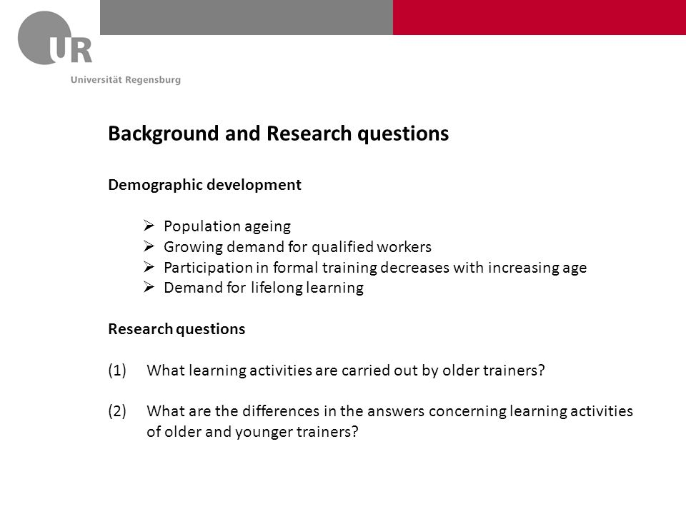 Background and Research questions Demographic development  Population ageing  Growing demand for qualified workers  Participation in formal training decreases with increasing age  Demand for lifelong learning Research questions (1)What learning activities are carried out by older trainers.