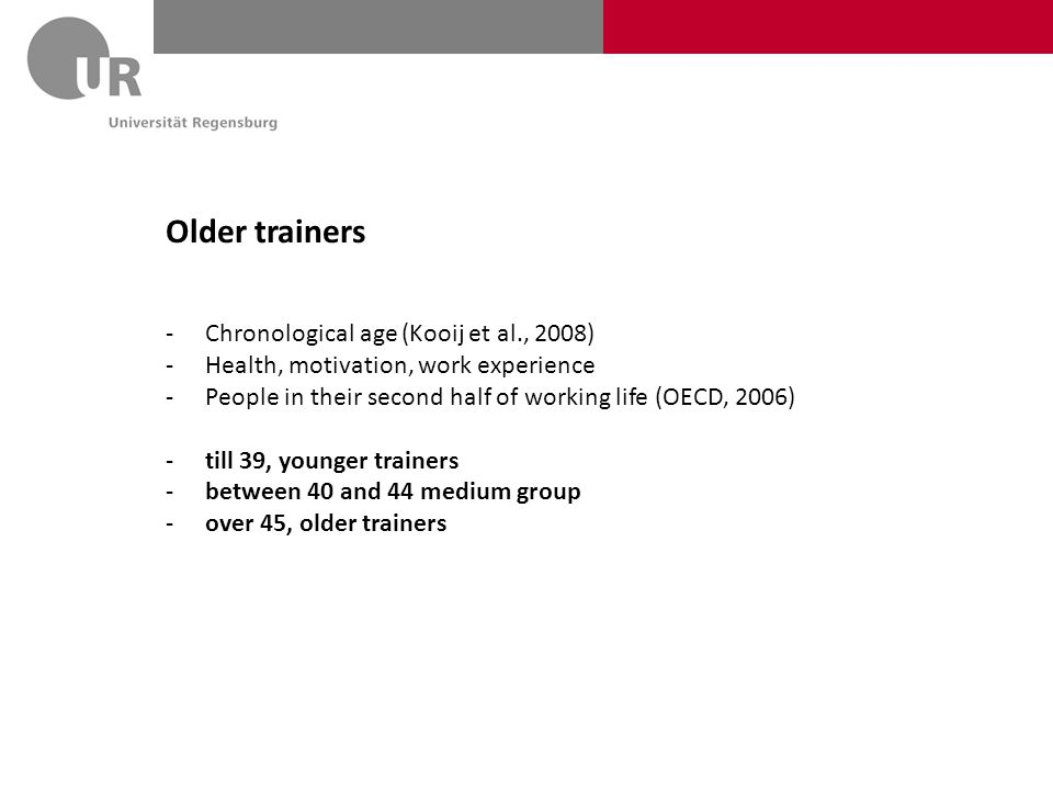Older trainers -Chronological age (Kooij et al., 2008) -Health, motivation, work experience -People in their second half of working life (OECD, 2006) -till 39, younger trainers -between 40 and 44 medium group -over 45, older trainers