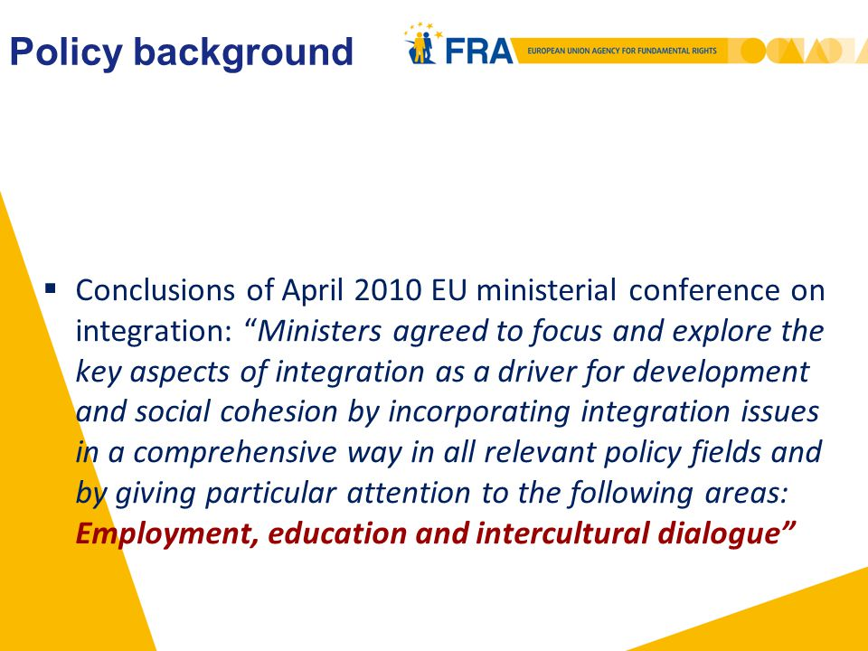 Policy background  Conclusions of April 2010 EU ministerial conference on integration: Ministers agreed to focus and explore the key aspects of integration as a driver for development and social cohesion by incorporating integration issues in a comprehensive way in all relevant policy fields and by giving particular attention to the following areas: Employment, education and intercultural dialogue