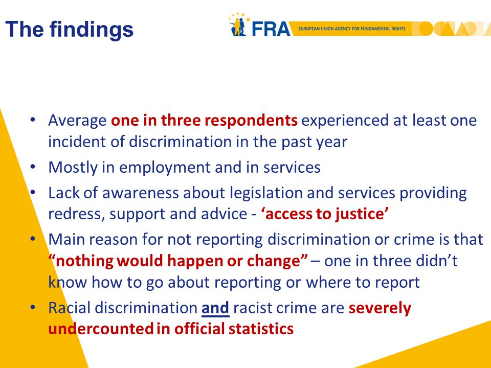 The findings Average one in three respondents experienced at least one incident of discrimination in the past year Mostly in employment and in services Lack of awareness about legislation and services providing redress, support and advice - 'access to justice' Main reason for not reporting discrimination or crime is that nothing would happen or change – one in three didn't know how to go about reporting or where to report Racial discrimination and racist crime are severely undercounted in official statistics