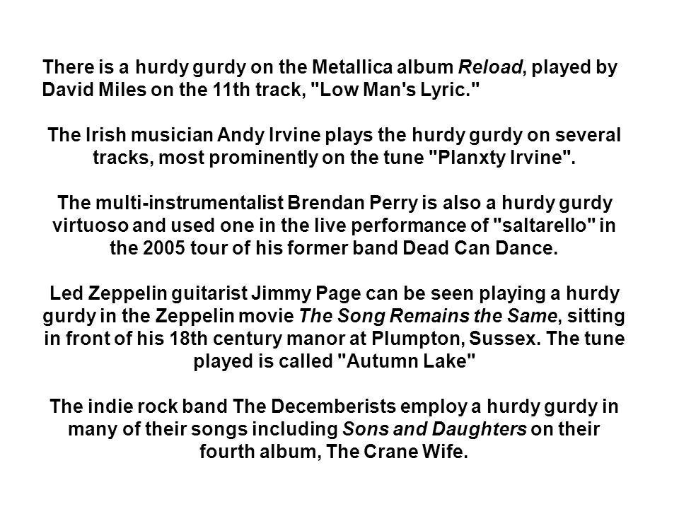 There is a hurdy gurdy on the Metallica album Reload, played by David Miles on the 11th track, Low Man s Lyric. The Irish musician Andy Irvine plays the hurdy gurdy on several tracks, most prominently on the tune Planxty Irvine .