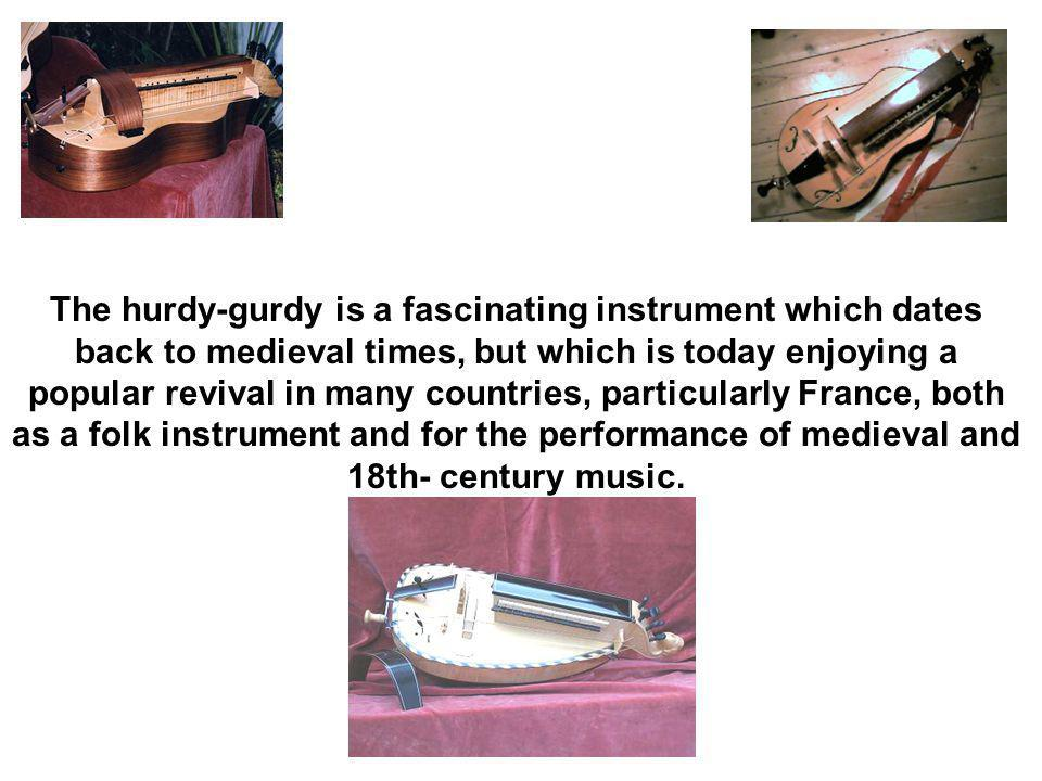 The hurdy-gurdy is a fascinating instrument which dates back to medieval times, but which is today enjoying a popular revival in many countries, particularly France, both as a folk instrument and for the performance of medieval and 18th- century music.