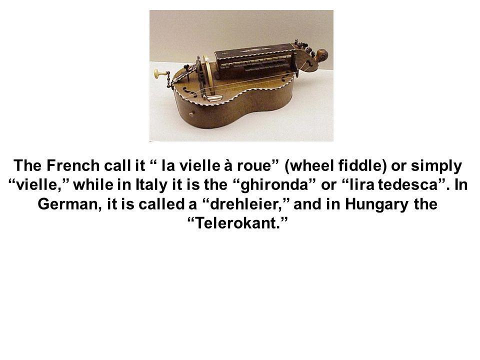 The French call it la vielle à roue (wheel fiddle) or simply vielle, while in Italy it is the ghironda or lira tedesca .