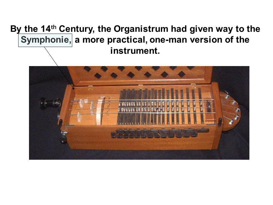 By the 14 th Century, the Organistrum had given way to the Symphonie, a more practical, one-man version of the instrument.