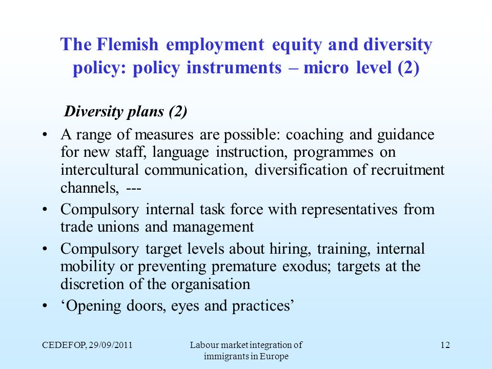 CEDEFOP, 29/09/2011Labour market integration of immigrants in Europe 12 The Flemish employment equity and diversity policy: policy instruments – micro level (2) Diversity plans (2) A range of measures are possible: coaching and guidance for new staff, language instruction, programmes on intercultural communication, diversification of recruitment channels, --- Compulsory internal task force with representatives from trade unions and management Compulsory target levels about hiring, training, internal mobility or preventing premature exodus; targets at the discretion of the organisation 'Opening doors, eyes and practices'