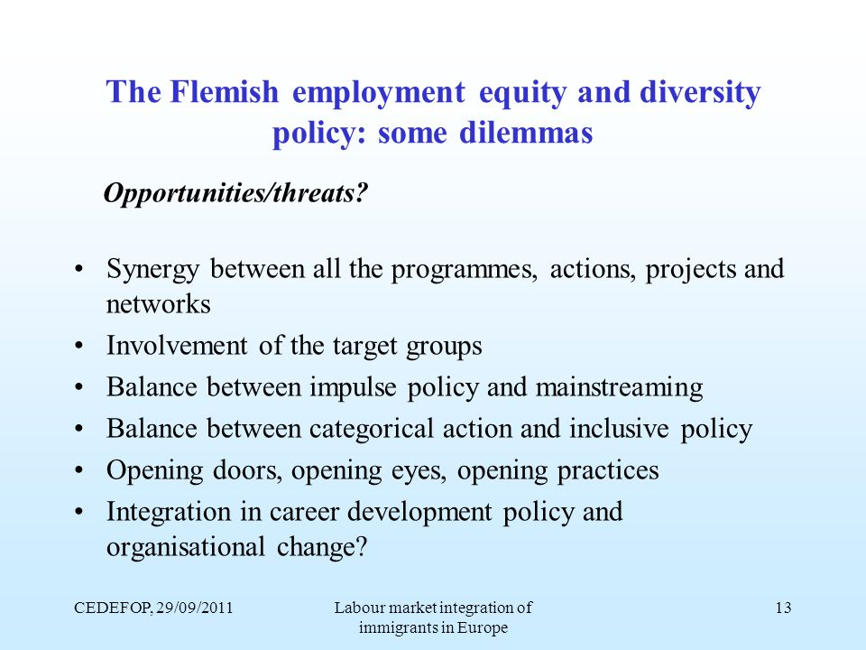 CEDEFOP, 29/09/2011Labour market integration of immigrants in Europe 13 The Flemish employment equity and diversity policy: some dilemmas Opportunities/threats.