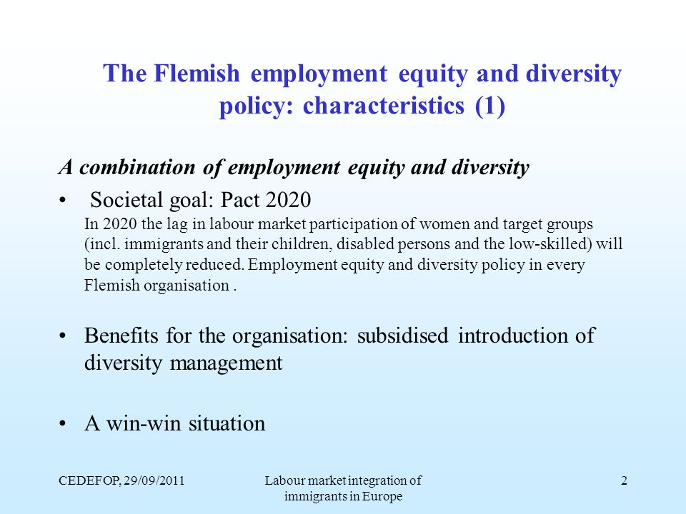 CEDEFOP, 29/09/2011Labour market integration of immigrants in Europe 2 The Flemish employment equity and diversity policy: characteristics (1) A combination of employment equity and diversity Societal goal: Pact 2020 In 2020 the lag in labour market participation of women and target groups (incl.