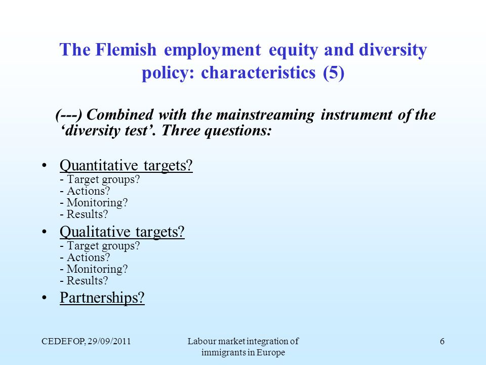 CEDEFOP, 29/09/2011Labour market integration of immigrants in Europe 6 The Flemish employment equity and diversity policy: characteristics (5) (---) Combined with the mainstreaming instrument of the 'diversity test'.