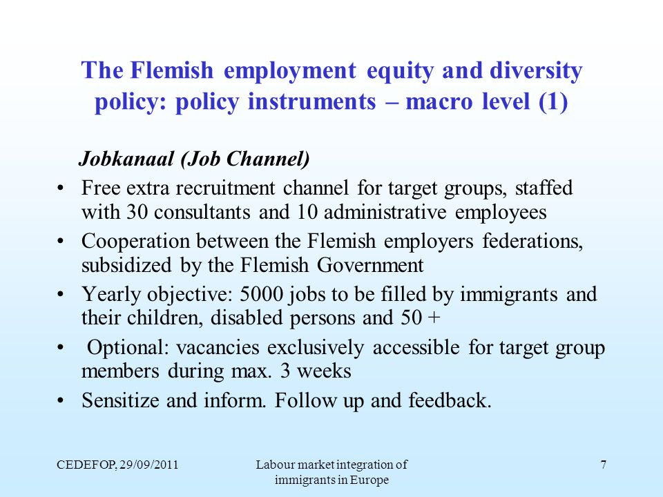 CEDEFOP, 29/09/2011Labour market integration of immigrants in Europe 7 The Flemish employment equity and diversity policy: policy instruments – macro level (1) Jobkanaal (Job Channel) Free extra recruitment channel for target groups, staffed with 30 consultants and 10 administrative employees Cooperation between the Flemish employers federations, subsidized by the Flemish Government Yearly objective: 5000 jobs to be filled by immigrants and their children, disabled persons and 50 + Optional: vacancies exclusively accessible for target group members during max.