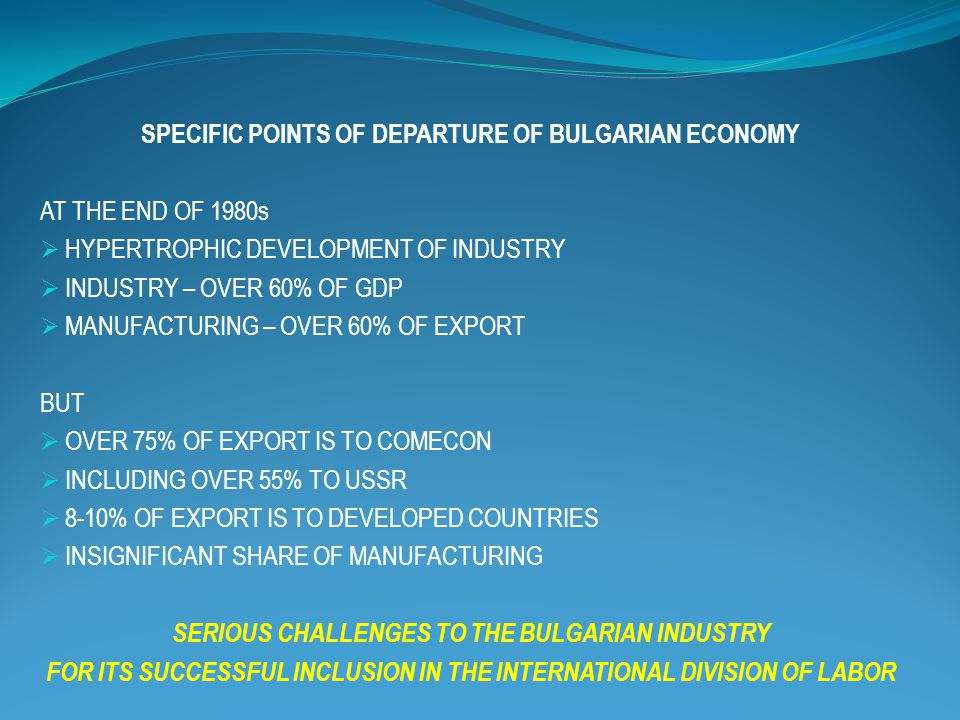 SPECIFIC POINTS OF DEPARTURE OF BULGARIAN ECONOMY AT THE END OF 1980s  HYPERTROPHIC DEVELOPMENT OF INDUSTRY  INDUSTRY – OVER 60% OF GDP  MANUFACTUR