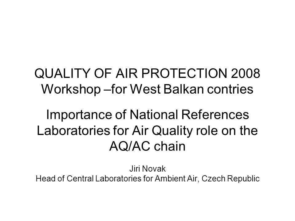 QUALITY OF AIR PROTECTION 2008 Workshop –for West Balkan contries Importance of National References Laboratories for Air Quality role on the AQ/AC chain Jiri Novak Head of Central Laboratories for Ambient Air, Czech Republic