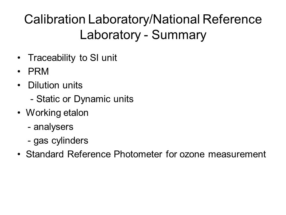 Calibration Laboratory/National Reference Laboratory - Summary Traceability to SI unit PRM Dilution units - Static or Dynamic units Working etalon - analysers - gas cylinders Standard Reference Photometer for ozone measurement