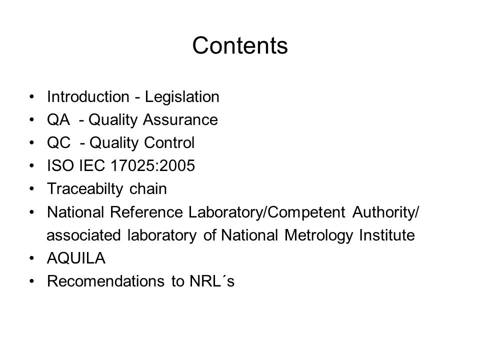 Contents Introduction - Legislation QA - Quality Assurance QC - Quality Control ISO IEC 17025:2005 Traceabilty chain National Reference Laboratory/Competent Authority/ associated laboratory of National Metrology Institute AQUILA Recomendations to NRL´s