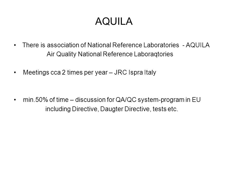 AQUILA There is association of National Reference Laboratories - AQUILA Air Quality National Reference Laboraqtories Meetings cca 2 times per year – JRC Ispra Italy min.50% of time – discussion for QA/QC system-program in EU including Directive, Daugter Directive, tests etc.