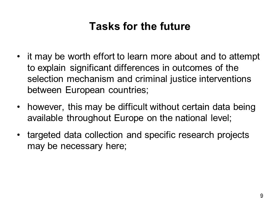 9 Tasks for the future it may be worth effort to learn more about and to attempt to explain significant differences in outcomes of the selection mechanism and criminal justice interventions between European countries; however, this may be difficult without certain data being available throughout Europe on the national level; targeted data collection and specific research projects may be necessary here;