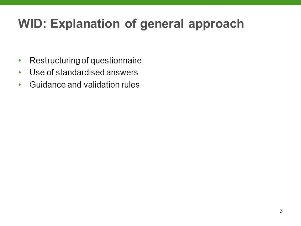 3 WID: Explanation of general approach Restructuring of questionnaire Use of standardised answers Guidance and validation rules